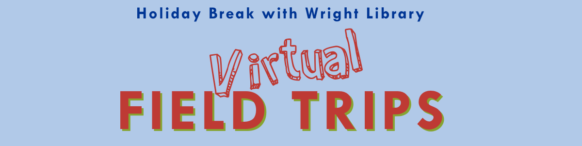 virtual Field trips with wright library on holiday break